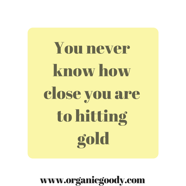 You never know how close you are to hitting gold